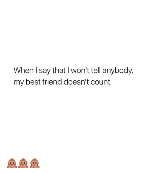 Best Friend, Best, and Girl Memes: When I say that I won't tell anybody,  my best friend doesn't count. 🙊🙊🙊