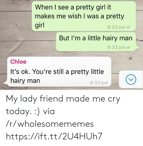 Girl, Today, and Chloe: When I see a pretty girl it  makes me wish I was a pretty  girl  8:33 pm  But I'm a little hairy man .  8:33 pm  Chloe  It's ok. You're still a pretty little  hairy marn  8:33 pm My lady friend made me cry today. :) via /r/wholesomememes https://ift.tt/2U4HUh7