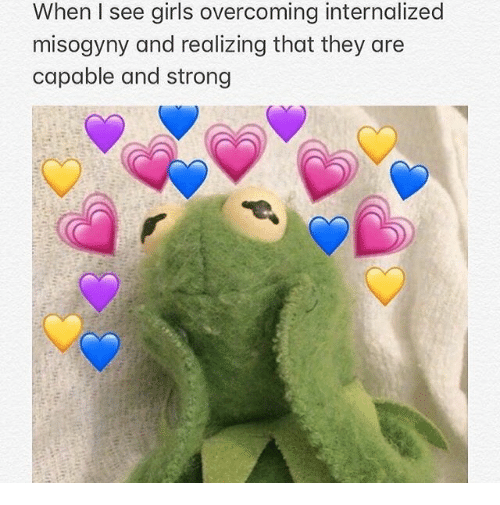 Girls, Strong, and They: When I see girls overcoming internalized  misogyny and realizing that they are  capable and strong