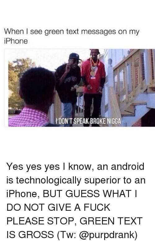 Memes, 🤖, and Green: When I see green text messages on my  iPhone  DON'T SPEAK BROKE NIGGA Yes yes yes I know, an android is technologically superior to an iPhone, BUT GUESS WHAT I DO NOT GIVE A FUCK PLEASE STOP, GREEN TEXT IS GROSS (Tw: @purpdrank)