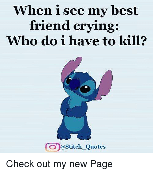 When I See My Best Friend Crying Who Do I Have to Kill? Stitch