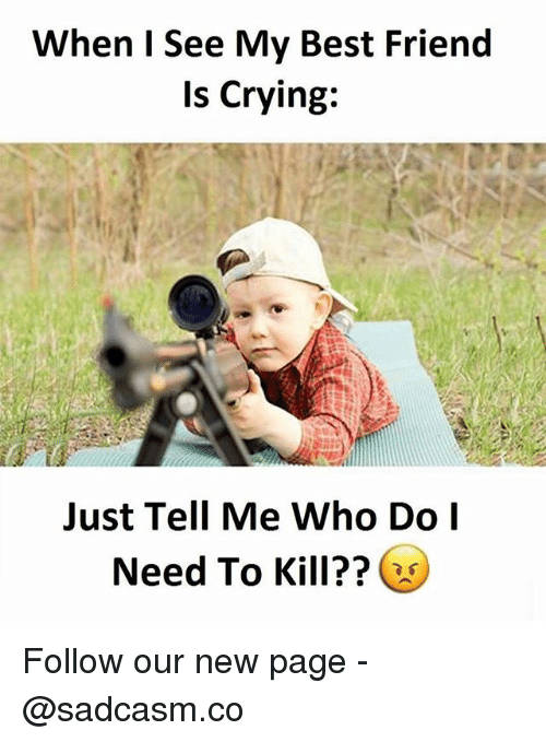 Best Friend, Crying, and Memes: When I See My Best Friend  Is Crying:  Just Tell Me Who Do  Need To Kill?? Follow our new page - @sadcasm.co
