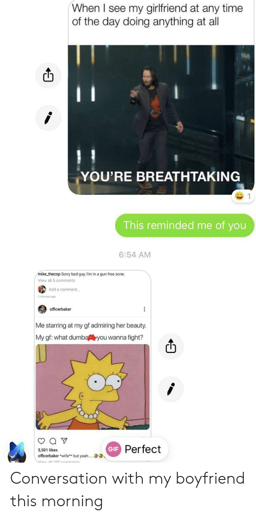 Bad, Gif, and Sorry: When I see my girlfriend at any time  of the day doing anything at all  YOU'RE BREATHTAKING  This reminded me of you  6:54 AM  mike thecop Sorry bad guy, I'm in a gun free zone.  View all 5 comments  Add a comment  officerbaker  Me starring at my gf admiring her beauty.  My gf: what dumbayou wanna fight?  GIF Perfect  3,501 likes  officerbaker wife** but yeah.. Conversation with my boyfriend this morning