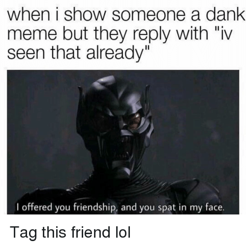 """Dank, Funny, and Lol: when i show someone a dank  meme but they reply with """"iv  seen that already""""  I offered you friendship, and you spat in my face. Tag this friend lol"""