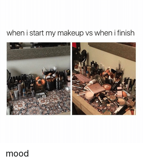 Makeup, Mood, and Girl Memes: when i start my makeup vs when i finish mood