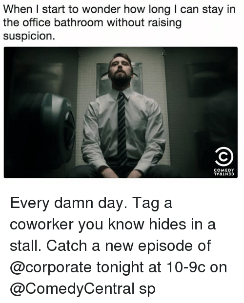 Memes, The Office, and Office: When I start to wonder how long I can stay in  the office bathroom without raising  suspicion.  COMEDY Every damn day. Tag a coworker you know hides in a stall. Catch a new episode of @corporate tonight at 10-9c on @ComedyCentral sp