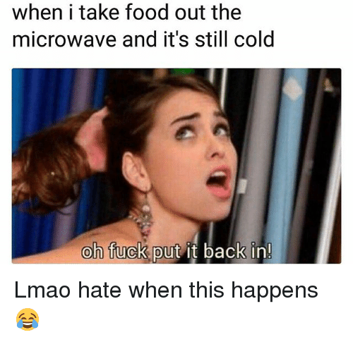 Food, Funny, and Lmao: when i take food out the  microwave and it's still cold  oh fuck put it back in! Lmao hate when this happens 😂
