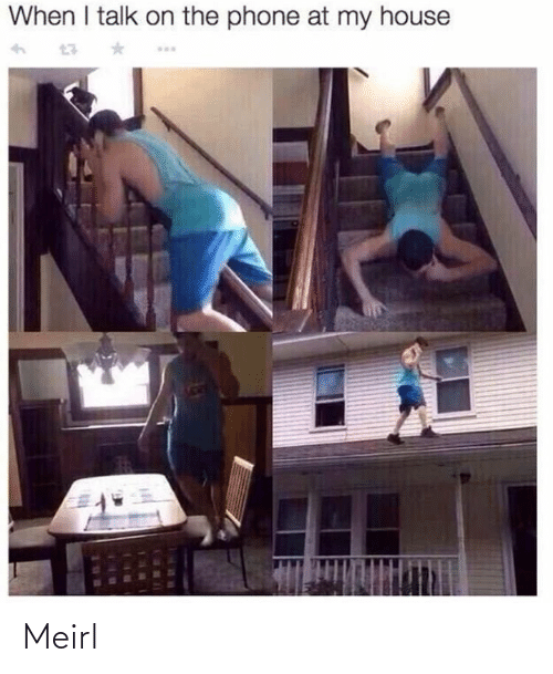My House, Phone, and House: When I talk on the phone at my house Meirl