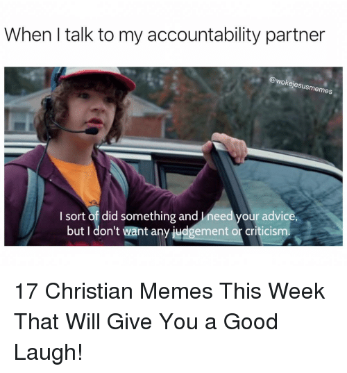 Advice, Memes, and Good: When I talk to my accountability partner  (A  @wokejesusmemes  I sort of did something and Ineed your advice  but I don't want any judgement or criticism 17 Christian Memes This Week That Will Give You a Good Laugh!