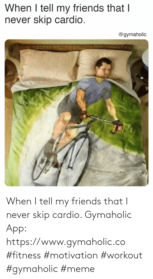 Friends, Meme, and Never: When I tell my friends that I never skip cardio.  Gymaholic App: https://www.gymaholic.co  #fitness #motivation #workout #gymaholic #meme