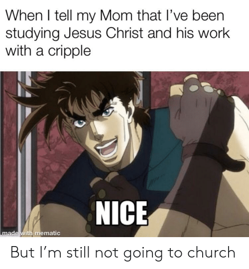Church, Jesus, and Work: When I tell my Mom that l've been  studying Jesus Christ and his work  with a cripple  NICE  made with mematic But I'm still not going to church