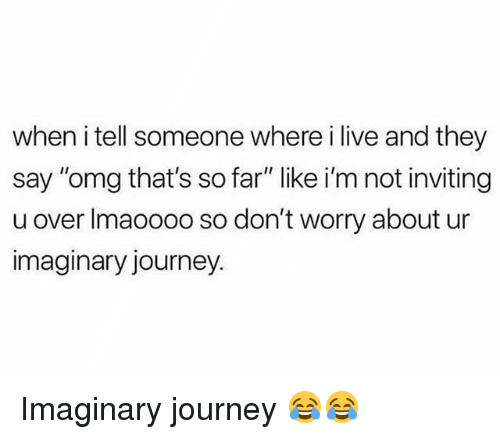 """Funny, Journey, and Omg: when i tell someone where i live and they  say """"omg that's so far"""" like i'm not inviting  u over Imaoooo so don't worry about ur  imaginary journey. Imaginary journey 😂😂"""