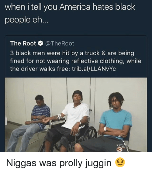 America, Black, and Free: when i tell you America hates black  people eh  The Root @TheRoot  3 black men were hit by a truck & are being  fined for not wearing reflective clothing, while  the driver walks free: trib.al/LLANVYc  KATC  3 Niggas was prolly juggin 😖