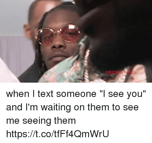 "Funny, Text, and Waiting...: when I text someone ""I see you"" and I'm waiting on them to see me seeing them https://t.co/tfFf4QmWrU"