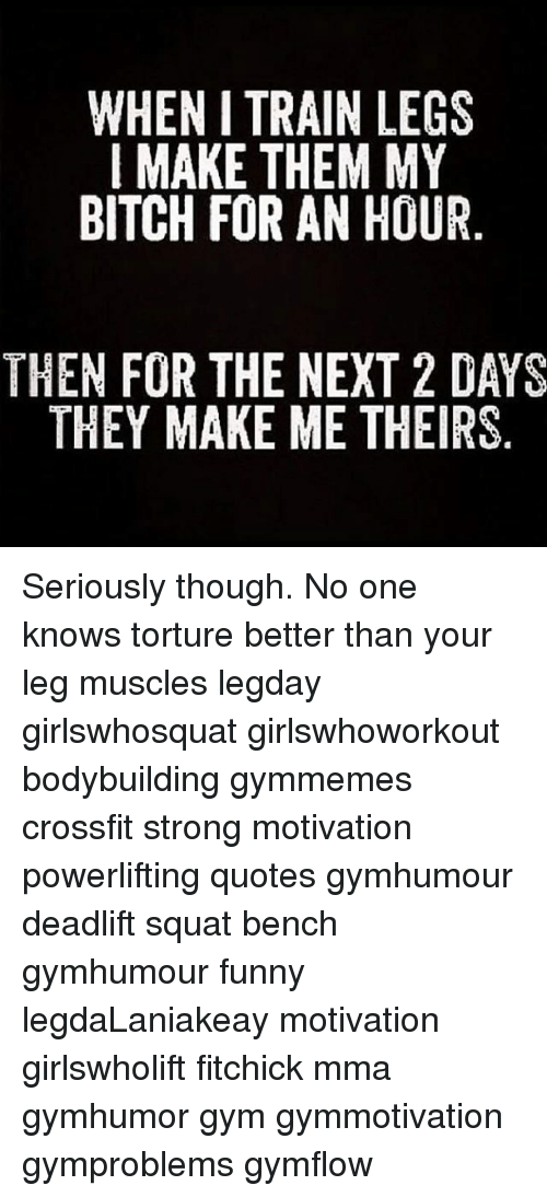 When I Train Legs I Make Them My Bitch For An Hour Then For The Next