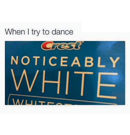 White, Noticeably, and Dancee: When I try to dancee  NOTICEABLY  WHITE