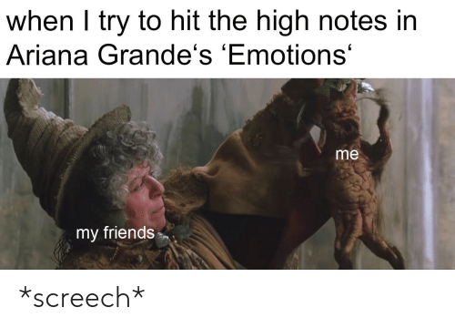 Friends, Ariana, and Notes: when I try to hit the high notes in  Ariana Grande's 'Emotions'  me  my friends *screech*