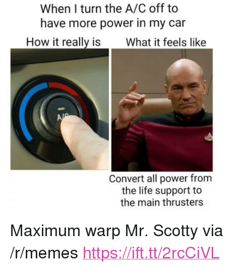 "Life, Memes, and Power: When I turn the A/C off to  have more power in my car  How it really is What it feels like  Convert all power from  the life support to  the main thrusters <p>Maximum warp Mr. Scotty via /r/memes <a href=""https://ift.tt/2rcCiVL"">https://ift.tt/2rcCiVL</a></p>"