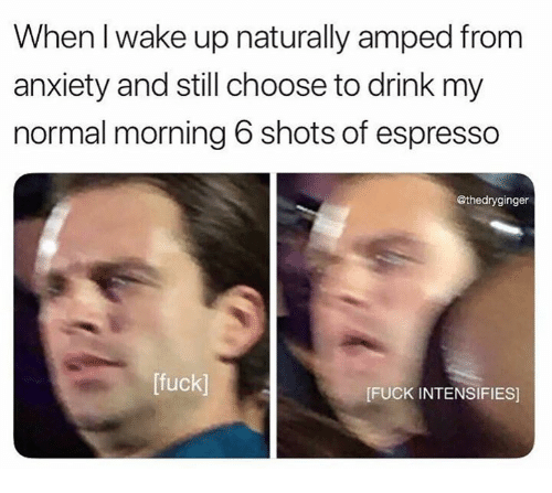 Anxiety, Fuck, and Humans of Tumblr: When I wake up naturally amped from  anxiety and still choose to drink my  normal morning 6 shots of espresso  @thedryginger  [fuck]  FUCK INTENSIFIES]