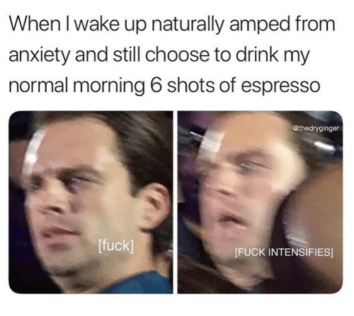 Anxiety, Fuck, and Intensifies: When I wake up naturally amped from  anxiety and still choose to drink my  normal morning 6 shots of espresso  @thedryginger  [fuck]  [FUCK INTENSIFIES]