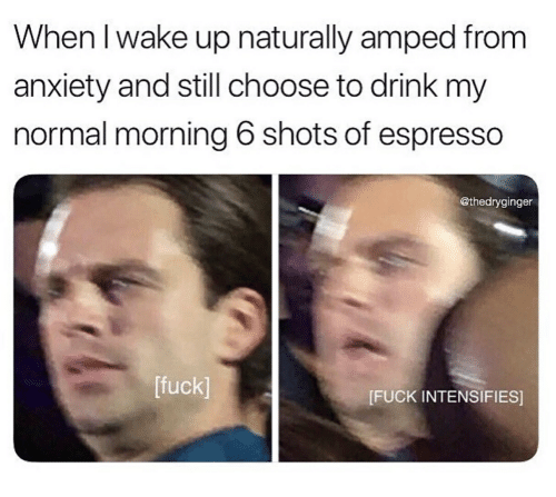 Anxiety, Fuck, and Intensifies: When I wake up naturally amped from  anxiety and still choose to drink my  normal morning 6 shots of espresso  @thedryginger  [fuck]  IFUCK INTENSIFIES]
