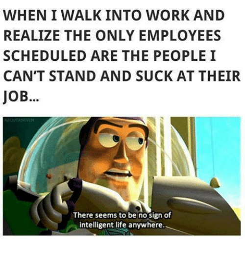 Life, Memes, and Work: WHEN I WALK INTO WORK AND  REALIZE THE ONLY EMPLOYEES  SCHEDULED ARE THE PEOPLEI  CAN'T STAND AND SUCK AT THEIR  JoB...  There seems to be no sign of  intelligent life anywhere.