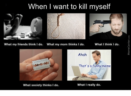 Friends, Funny, and Meme: When I want to kill myself  What my friends think I do.  What my mom thinks I do.  What think I do.  Ahah  That's a funny meme  What society thinks I do.  What I really do.