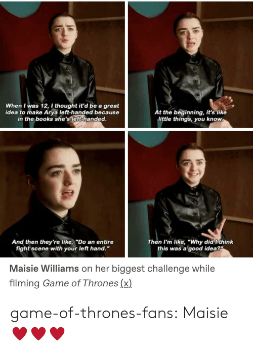 "Books, Game of Thrones, and Tumblr: When I was 12, I thought it'd be a great  idea to make Arya left-handed because  in the books she's left-handed.  t the beginning, it's like  little things you know  And then they're like,""Do an entire  Then I'm like, ""Why did ithink  this was a good idea?  fight scene with your left hand.""  Maisie Williams on her biggest challenge while  filming Game of Thrones (x) game-of-thrones-fans:  Maisie ♥️♥️♥️"