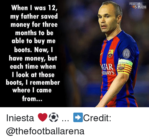 Af, Memes, and Money: When I was 12  my father saved  money for three  months to be  able to buy me  boots. Now, I  have money, but  each fime when  TooK af those  boots, I remember  where I came  from...  RENA  TAR  RWAYS Iniesta ❤️⚽️ ... ➡️Credit: @thefootballarena