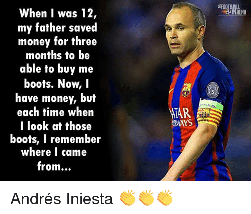 Af, Memes, and Money: When I was 12  my father saved  money for three  months to be  able to buy me  boots. Now, I  have money, but  each fime when  llook af those  boots, I remember  where I came  from...  ATAR  RWAYS Andrés Iniesta 👏👏👏