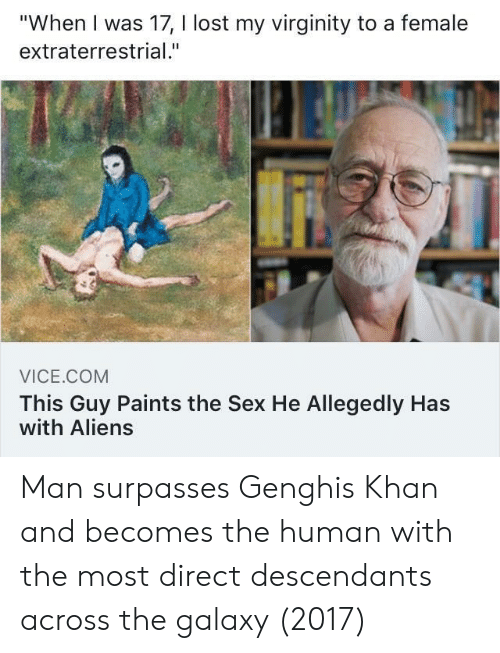 "Sex, Lost, and Aliens: ""When I was 17, I lost my virginity to a female  extraterrestrial.""  VICE.COM  This Guy Paints the Sex He Allegedly Has  with Aliens Man surpasses Genghis Khan and becomes the human with the most direct descendants across the galaxy (2017)"