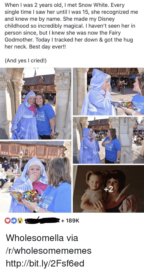 Disney, Saw, and Snow White: When I was 2 years old, I met Snow White. Every  single time I saw her until I was 15, she recognized me  and knew me by name. She made my Disney  childhood so incredibly magical. I haven't seen her in  person since, but I knew she was now the Fairy  Godmother. Today I tracked her down & got the hug  her neck. Best day ever!!  (And yes I cried!)  ESL STAND  R FAVOR  LAS PUERTA  + 189K Wholesomella via /r/wholesomememes http://bit.ly/2Fsf6ed