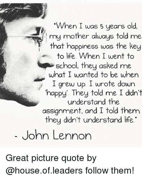 When I Was 5 Years Old My Mother Always Told Me That Happiness Was