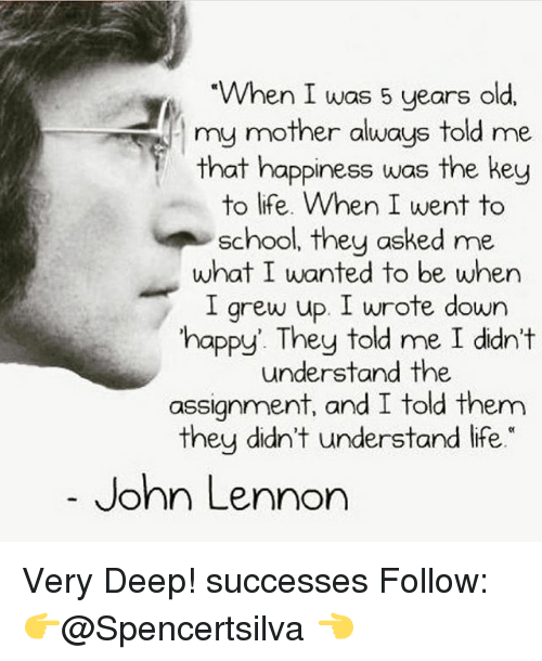 John Lennon, Life, and Memes: When I was 5 years old,  my mother always told me  that happiness was the key  to life. When I went to  school, they asked me  what I wanted to be when  I grew up, I wrote down  happy. They told me I didn't  understand the  assignment, and I told them  they didn't understand life  John Lennon Very Deep! successes Follow: 👉@Spencertsilva 👈