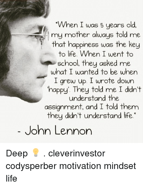 John Lennon, Life, and Memes: When I was 5 years old,  my mother always told me  that happiness was the key  to life. When I went to  they asked me.  school, what I wanted to be when  I grew up. I wrote down  happy They told me I didn't  understand the  assignment, and I told them  they didn't understand life.  John Lennon Deep 💡 . cleverinvestor codysperber motivation mindset life