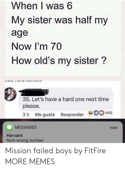 Dank, Memes, and Target: When I was 6  My sister was half my  age  Now I'm 70  How old's my sister?  35. Let's have a hard one next time  please.  3 h Me gusta Responder 440  MESSAGES  now  Harvard  Nvm wrong number Mission failed boys by FitFire MORE MEMES