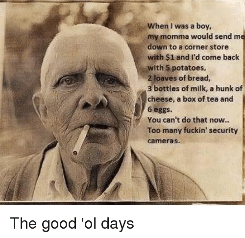 Funny, Good, and Back: When I was a boy,  my momma would send me  down to a corner store  with $1 and I'd come back  with 5 potatoes,  2 loaves of bread,  3 bottles of milk, a hunk of  cheese, a box of tea and  6 eggs  You can't do that now..  Too many fuckin' security  cameras. The good 'ol days