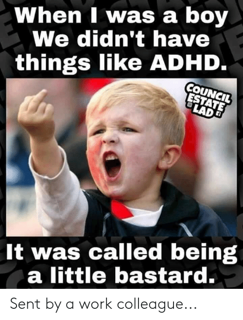 When I Was a Boy We Didn't Have Things Like ADHD COU CIL It Was