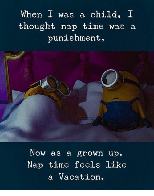 Time, Vacation, and Thought: When I was a child. I  thought nap time was a  punishment,  Now as a grown up,  Nap time feels like  a Vacation.