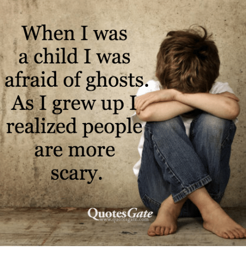 Quotes Gate Amazing When I Was A Child I Was Afraid Of Ghosts As I Grew Up Realized