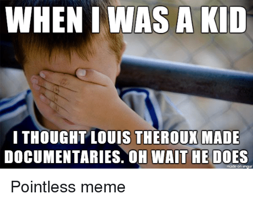 Funny, Meme, and Imgur: WHEN I WAS A KID  I THOUGHT LOUIS THEROUX MADE  DOCUMENTARIES. OH WAIT HE DOES  made on imgur Pointless meme