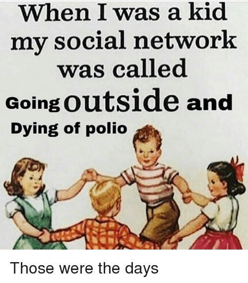 Memes, 🤖, and Polio: When I was a kid  my social network  was called  Going outside and  Dying of polio Those were the days