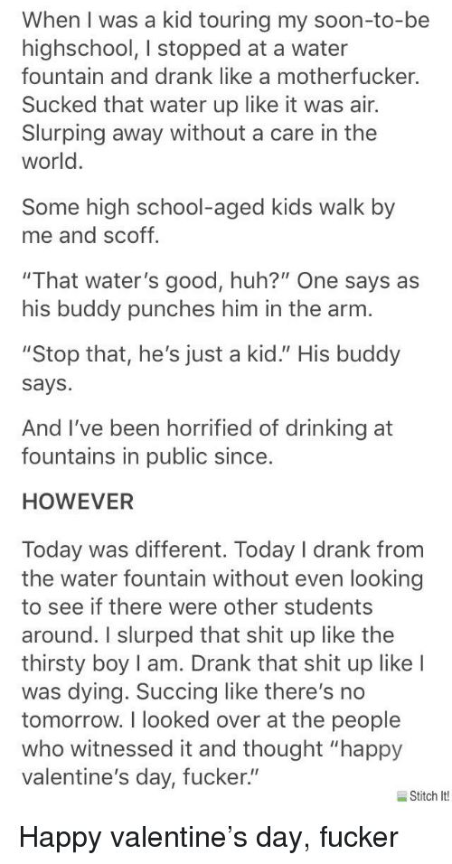 "Drinking, Huh, and School: When I was a kid touring my soon-to-be  highschool, I stopped at a water  fountain and drank like a motherfucker  Sucked that water up like it was air.  Slurping away without a care in the  world.  Some high school-aged kids walk by  me and scoff.  ""That water's good, huh?"" One says as  his buddy punches him in the arm.  ""Stop that, he's just a kid."" His buddy  says  And I've been horrified of drinking at  fountains in public since.  HOWEVER  Today was different. Today I drank from  the water fountain without even looking  to see if there were other students  around. I slurped that shit up like the  thirsty boy I am. Drank that shit up like I  was dying. Succing like there's no  tomorrow. I looked over at the people  who witnessed it and thought ""happy  valentine's day, fucker""  Stitch It!"