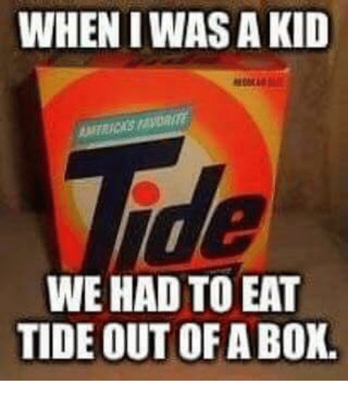 Dank, 🤖, and Box: WHEN I WAS A KID  WE HAD TO EAT  TIDE OUT OF A BOX.