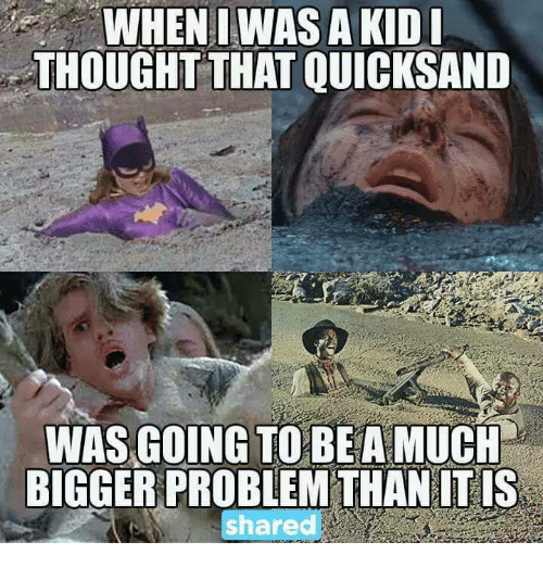 Memes, 🤖, and Quicksand: WHEN I WAS AKIDI THOUGHT THAT QUICKSAND WAS GOING TO BEA MUCH BIGGER PROBLEMTHAN IT IS share
