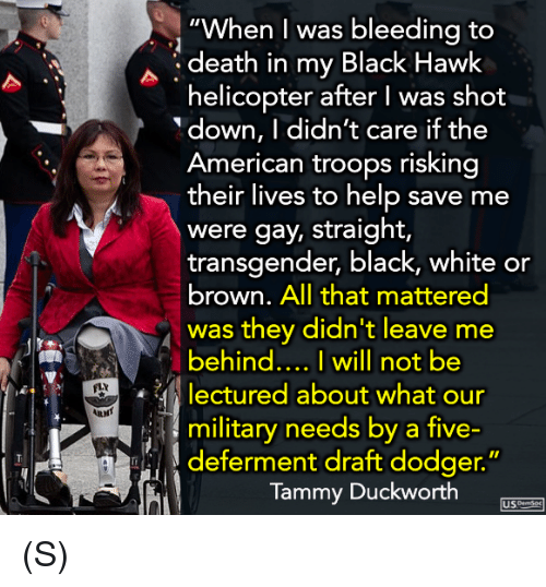 "Transgender, American, and Black: ""When I was bleedina to  death in my Black Hawk  helicopter after I was shot  down, I didn't care if the  American troops risking  their lives to help save me  were gay, straight,  transgender, black, white or  brown. All that mattered  was they didn't leave me  behind... I will not be  lectured about what our  military needs by a five-  FLY  し) deferment draft dodger.""  Tammy Duckworth  USme (S)"