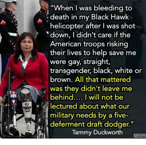 "Memes, Transgender, and American: ""When I was bleeding to  death in my Black Hawk  helicopter after I was shot  down, I didn't care if the  American troops risking  their lives to help save me  were gay, straight,  transgender, black, white or  brown. All that mattered  was they didn't leave me  behind... I will not be  lectured about what our  military needs by a five-  deferment draft dodger.  Tammy Duckworth"