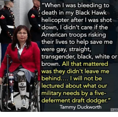 """Dank, Transgender, and American: """"When I was bleeding to  death in my Black Hawk  helicopter after I was shot  down, I didn't care if the  American troops risking  their lives to help save me  were gay, straight,  transgender, black, white or  brown. All that mattered  was they didn't leave me  behindI will not be  lectured about what our  i 3 military needs by a five-  deferment draft dodger.""""  Tammy Duckworth  US"""