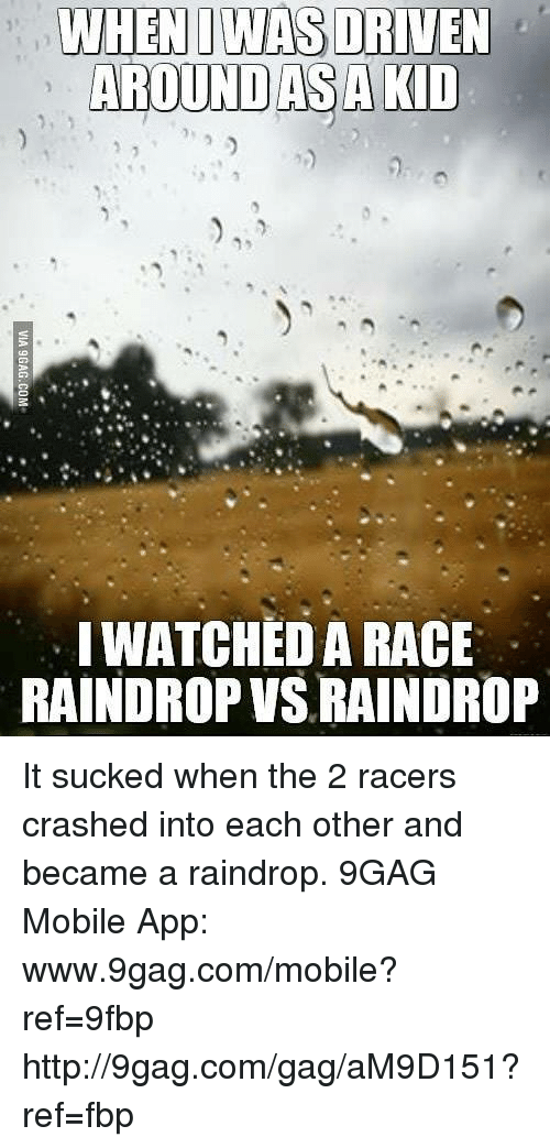 9gag, Dank, and Apps: WHEN I WAS DRIVEN  AROUND AS A KID  WATCHED A RACE  RAINDROP VSLRAINDROP It sucked when the 2 racers crashed into each other and became a raindrop. 9GAG Mobile App: www.9gag.com/mobile?ref=9fbp  http://9gag.com/gag/aM9D151?ref=fbp