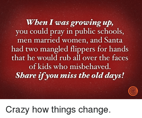 Crazy, Dank, and Growing Up: When I was growing up,  you could pray in public schools,  men married women, and Santa  had two mangled flippers for hands  that he would rub all over the faces  of kids who misbehaved  Share if you miss the old days! Crazy how things change.